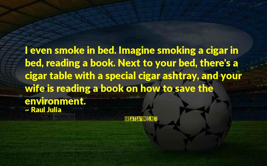 Save Environment Sayings By Raul Julia: I even smoke in bed. Imagine smoking a cigar in bed, reading a book. Next