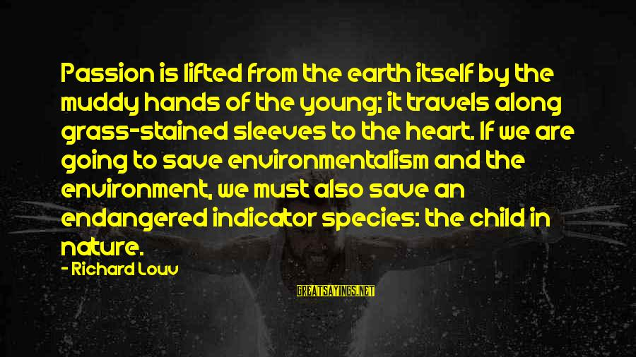 Save Environment Sayings By Richard Louv: Passion is lifted from the earth itself by the muddy hands of the young; it
