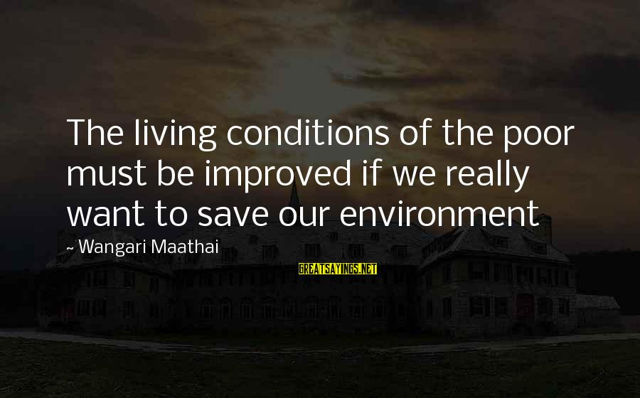 Save Environment Sayings By Wangari Maathai: The living conditions of the poor must be improved if we really want to save
