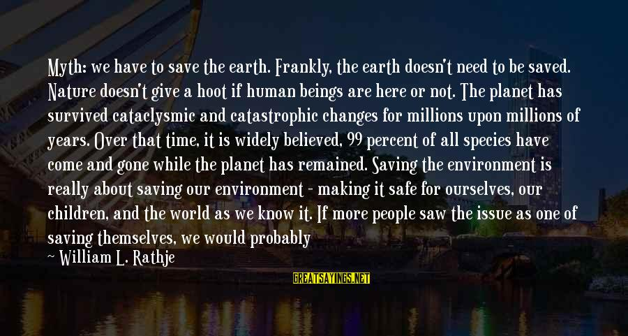 Save Environment Sayings By William L. Rathje: Myth: we have to save the earth. Frankly, the earth doesn't need to be saved.