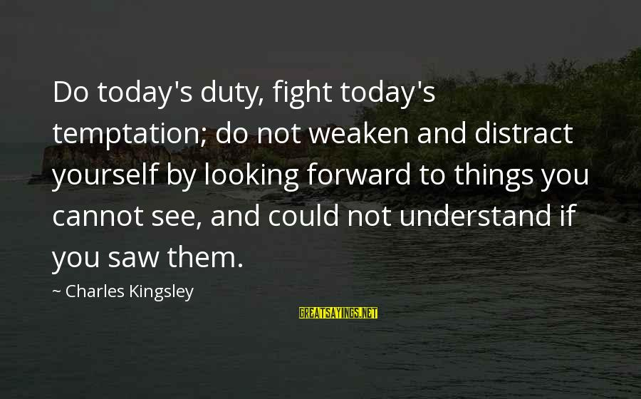 Saw You Today Sayings By Charles Kingsley: Do today's duty, fight today's temptation; do not weaken and distract yourself by looking forward
