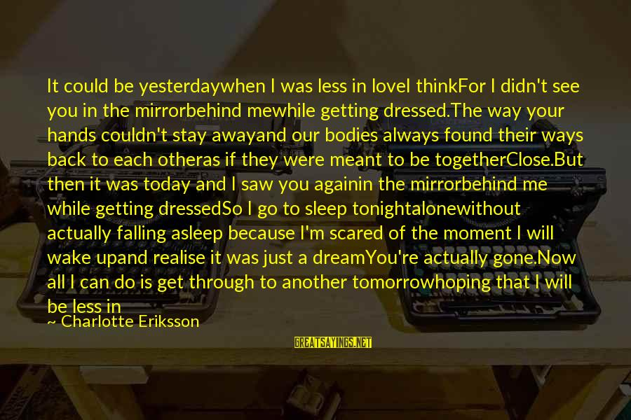 Saw You Today Sayings By Charlotte Eriksson: It could be yesterdaywhen I was less in loveI thinkFor I didn't see you in