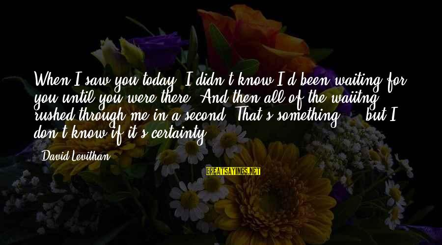 Saw You Today Sayings By David Levithan: When I saw you today I didn't know I'd been waiting for you until you