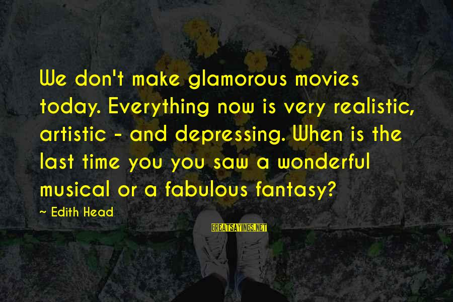 Saw You Today Sayings By Edith Head: We don't make glamorous movies today. Everything now is very realistic, artistic - and depressing.