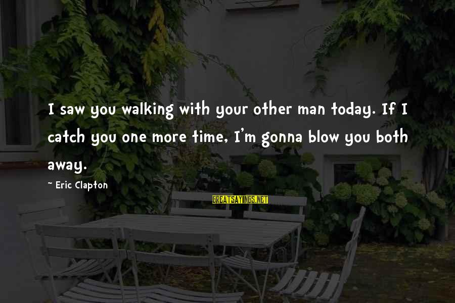 Saw You Today Sayings By Eric Clapton: I saw you walking with your other man today. If I catch you one more