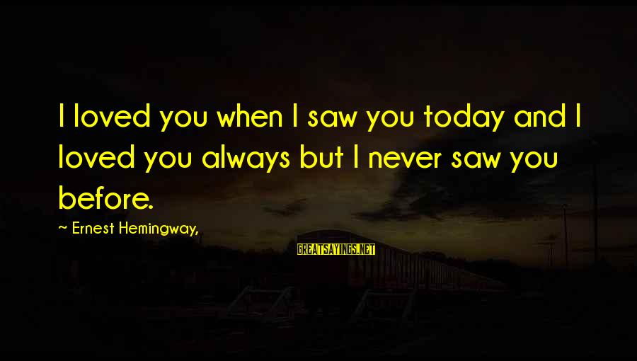 Saw You Today Sayings By Ernest Hemingway,: I loved you when I saw you today and I loved you always but I