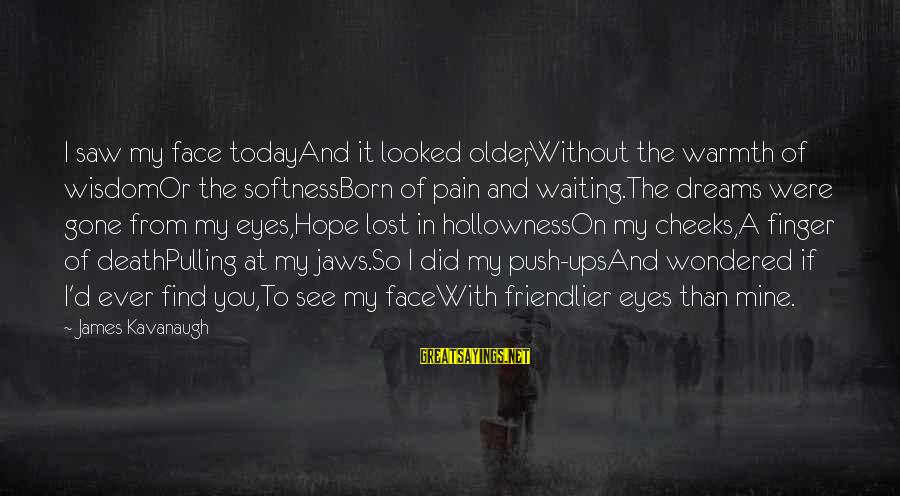 Saw You Today Sayings By James Kavanaugh: I saw my face todayAnd it looked older,Without the warmth of wisdomOr the softnessBorn of