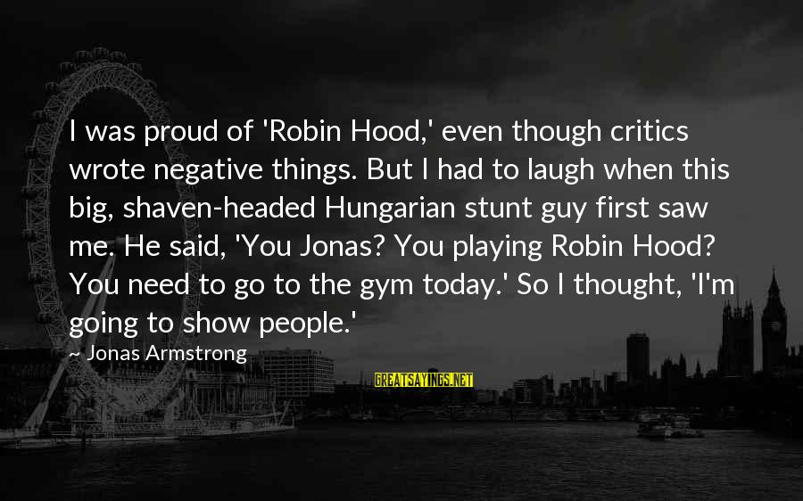 Saw You Today Sayings By Jonas Armstrong: I was proud of 'Robin Hood,' even though critics wrote negative things. But I had