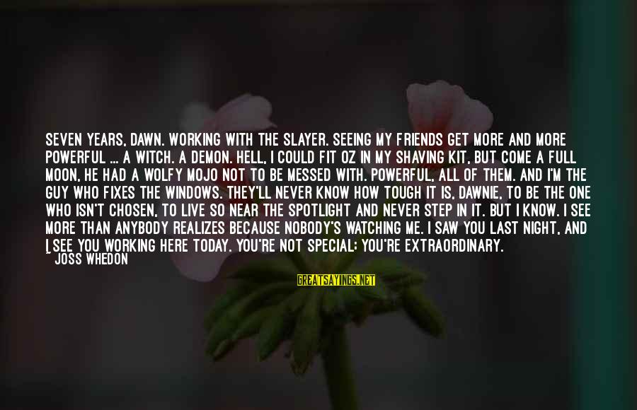 Saw You Today Sayings By Joss Whedon: Seven years, Dawn. Working with the Slayer. Seeing my friends get more and more powerful