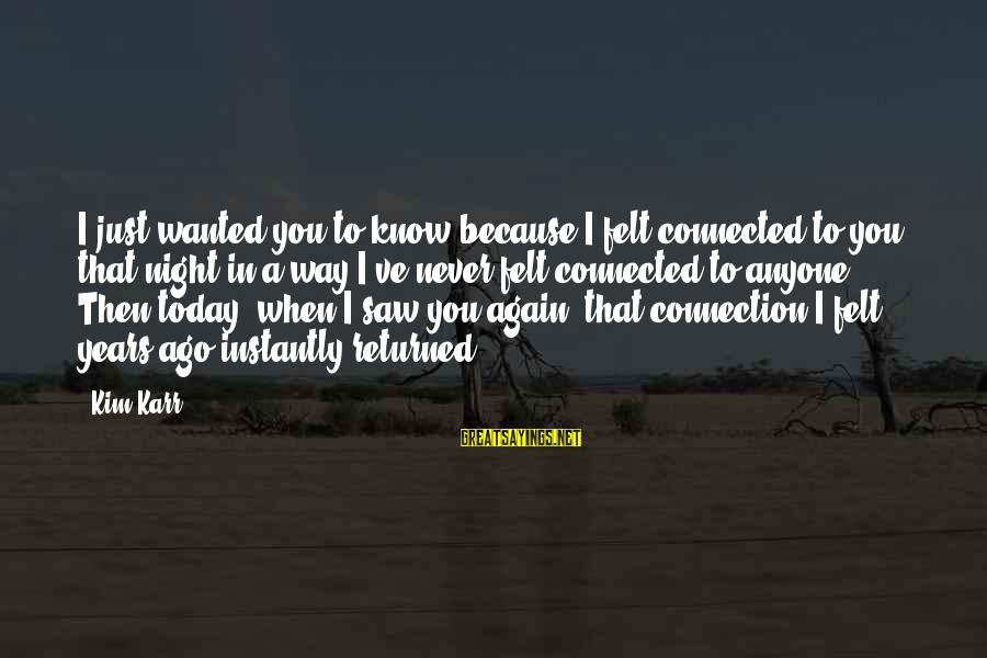 Saw You Today Sayings By Kim Karr: I just wanted you to know because I felt connected to you that night in