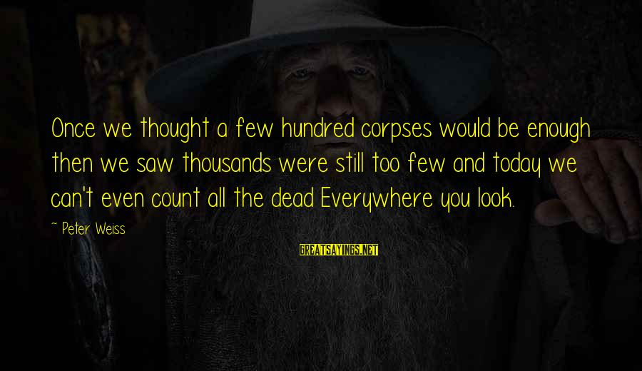 Saw You Today Sayings By Peter Weiss: Once we thought a few hundred corpses would be enough then we saw thousands were
