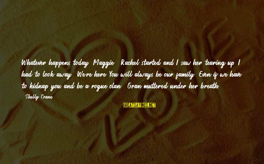 """Saw You Today Sayings By Shelly Crane: Whatever happens today, Maggie,"""" Rachel started and I saw her tearing up. I had to"""