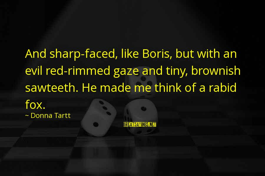 Sawteeth Sayings By Donna Tartt: And sharp-faced, like Boris, but with an evil red-rimmed gaze and tiny, brownish sawteeth. He