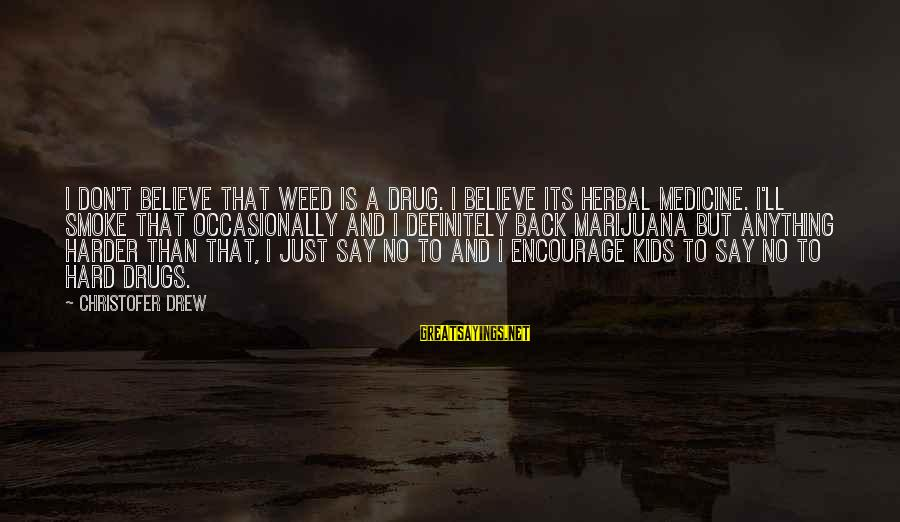 Say No Drugs Sayings By Christofer Drew: I don't believe that weed is a drug. I believe its herbal medicine. I'll smoke