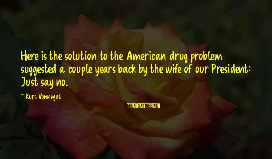 Say No Drugs Sayings By Kurt Vonnegut: Here is the solution to the American drug problem suggested a couple years back by