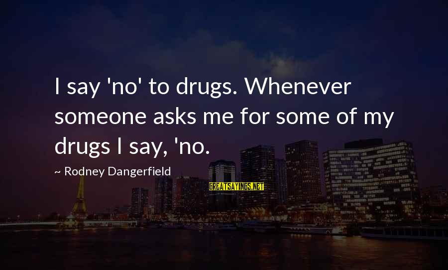 Say No Drugs Sayings By Rodney Dangerfield: I say 'no' to drugs. Whenever someone asks me for some of my drugs I