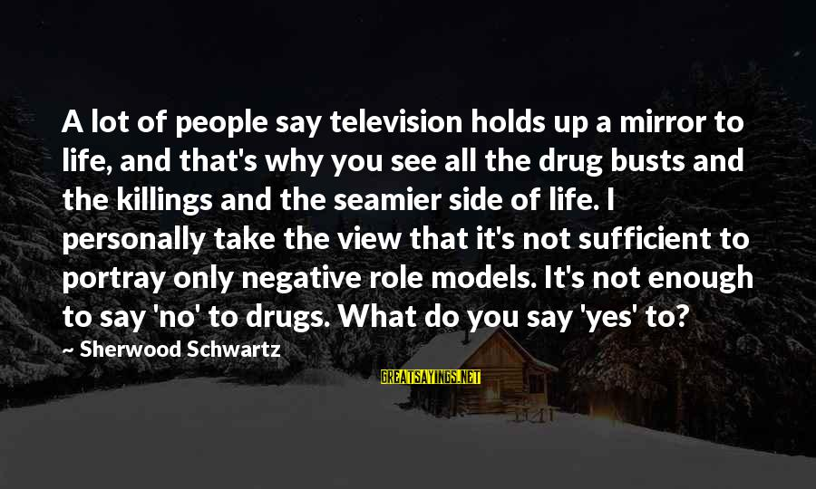 Say No Drugs Sayings By Sherwood Schwartz: A lot of people say television holds up a mirror to life, and that's why