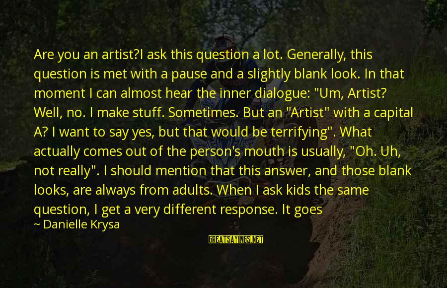 Say What You Want To Hear Sayings By Danielle Krysa: Are you an artist?I ask this question a lot. Generally, this question is met with