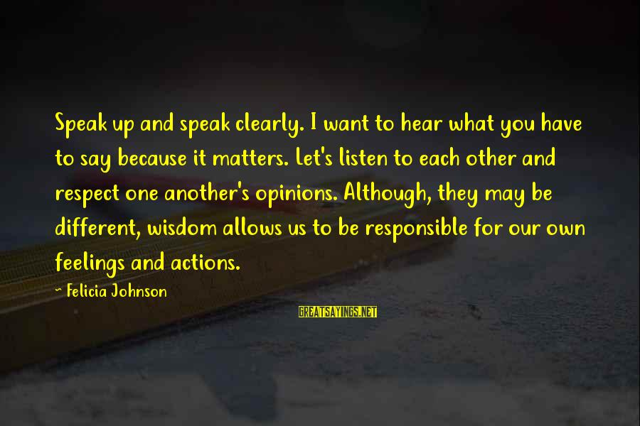 Say What You Want To Hear Sayings By Felicia Johnson: Speak up and speak clearly. I want to hear what you have to say because
