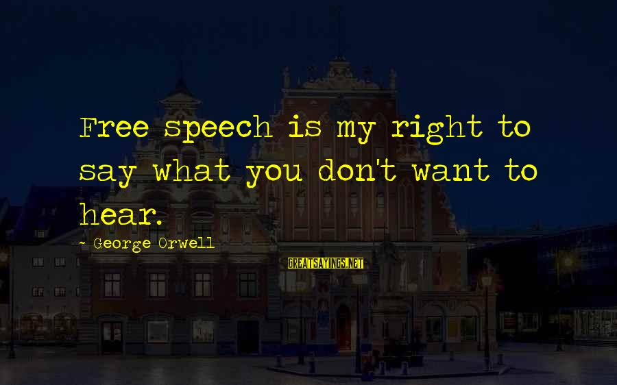 Say What You Want To Hear Sayings By George Orwell: Free speech is my right to say what you don't want to hear.