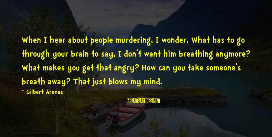 Say What You Want To Hear Sayings By Gilbert Arenas: When I hear about people murdering, I wonder, What has to go through your brain