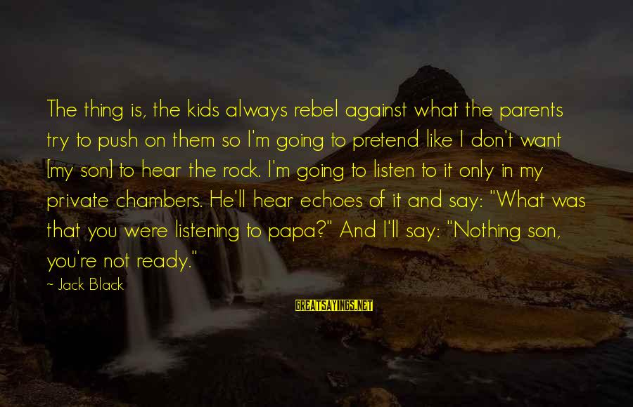 Say What You Want To Hear Sayings By Jack Black: The thing is, the kids always rebel against what the parents try to push on