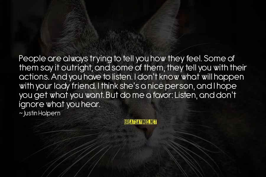 Say What You Want To Hear Sayings By Justin Halpern: People are always trying to tell you how they feel. Some of them say it