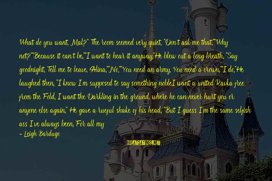 """Say What You Want To Hear Sayings By Leigh Bardugo: What do you want, Mal?"""" The room seemed very quiet. """"Don't ask me that.""""""""Why not?""""""""Because"""