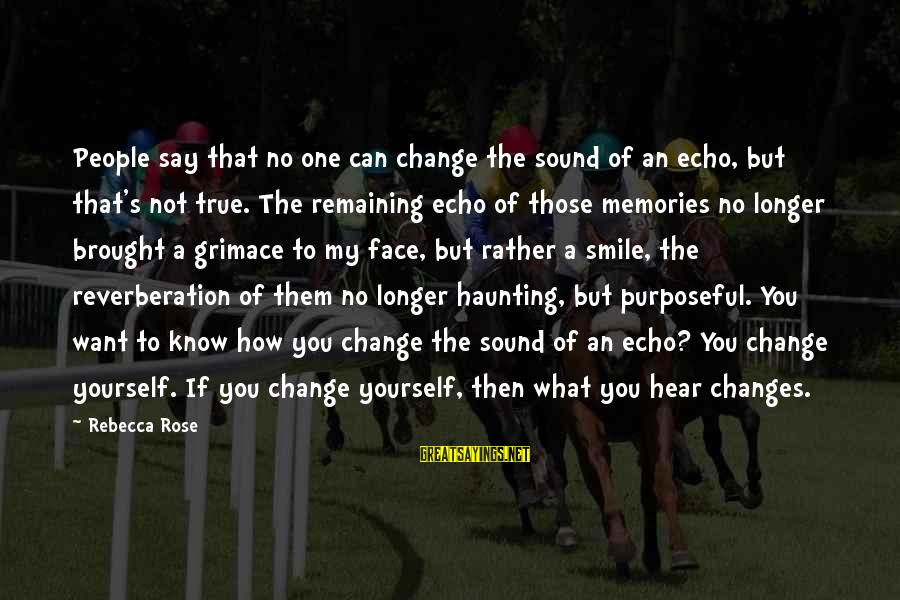 Say What You Want To Hear Sayings By Rebecca Rose: People say that no one can change the sound of an echo, but that's not