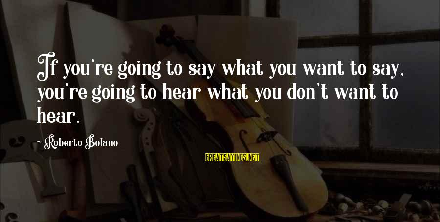 Say What You Want To Hear Sayings By Roberto Bolano: If you're going to say what you want to say, you're going to hear what