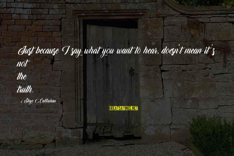 Say What You Want To Hear Sayings By Skye Callahan: Just because I say what you want to hear, doesn't mean it's not the truth.