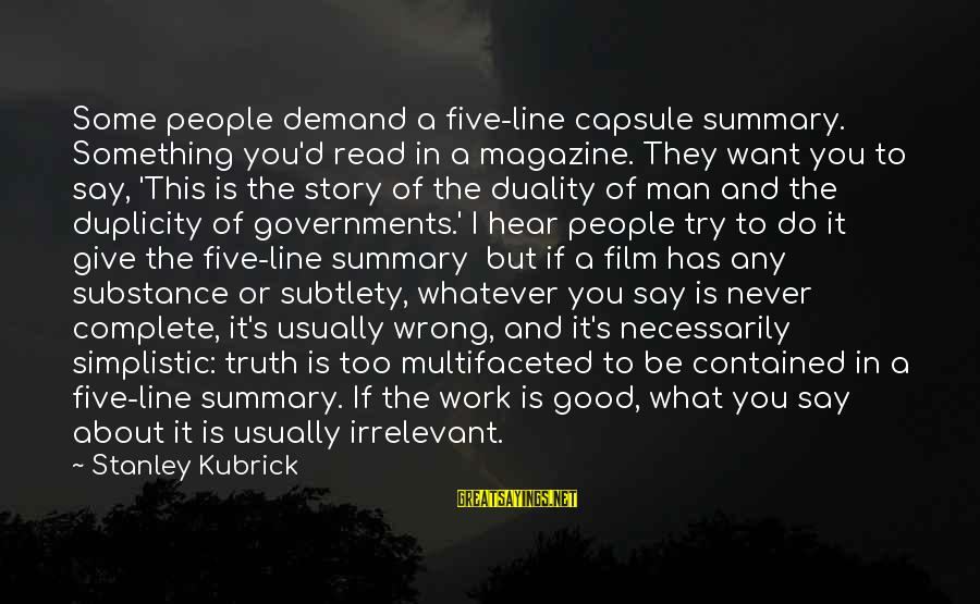 Say What You Want To Hear Sayings By Stanley Kubrick: Some people demand a five-line capsule summary. Something you'd read in a magazine. They want