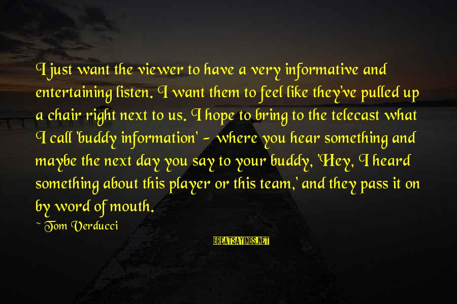 Say What You Want To Hear Sayings By Tom Verducci: I just want the viewer to have a very informative and entertaining listen. I want