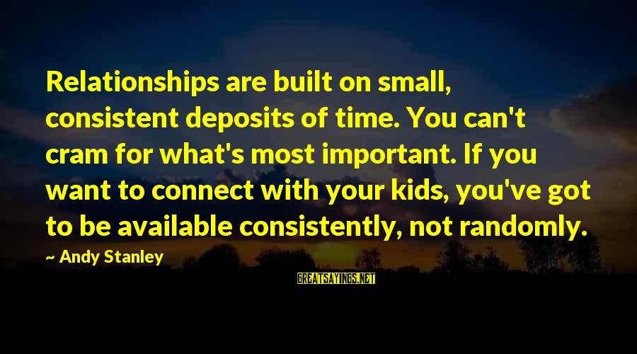 Saying A Kind Word Sayings By Andy Stanley: Relationships are built on small, consistent deposits of time. You can't cram for what's most