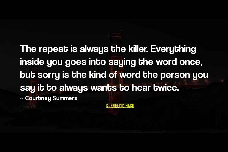 Saying A Kind Word Sayings By Courtney Summers: The repeat is always the killer. Everything inside you goes into saying the word once,