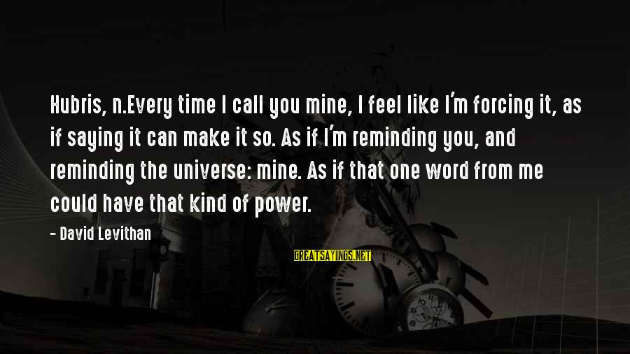 Saying A Kind Word Sayings By David Levithan: Hubris, n.Every time I call you mine, I feel like I'm forcing it, as if