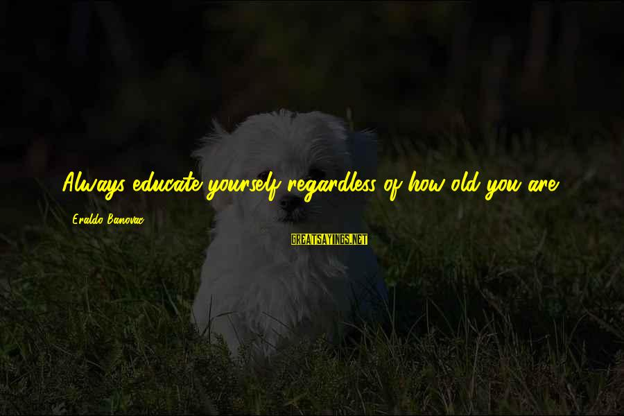 Saying A Kind Word Sayings By Eraldo Banovac: Always educate yourself regardless of how old you are.