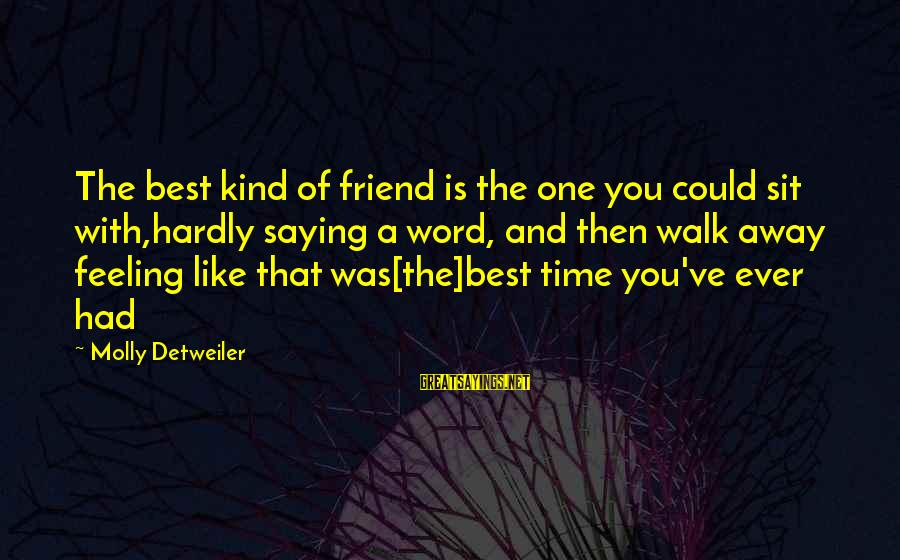Saying A Kind Word Sayings By Molly Detweiler: The best kind of friend is the one you could sit with,hardly saying a word,
