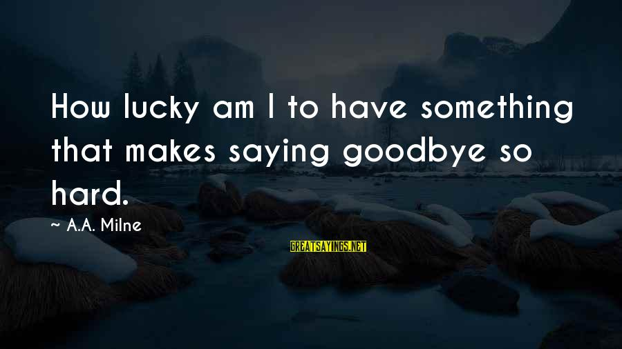 Saying I Love You And Goodbye Sayings By A.A. Milne: How lucky am I to have something that makes saying goodbye so hard.