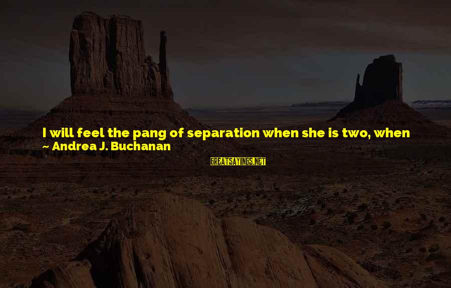 Saying I Love You And Goodbye Sayings By Andrea J. Buchanan: I will feel the pang of separation when she is two, when she is twelve,