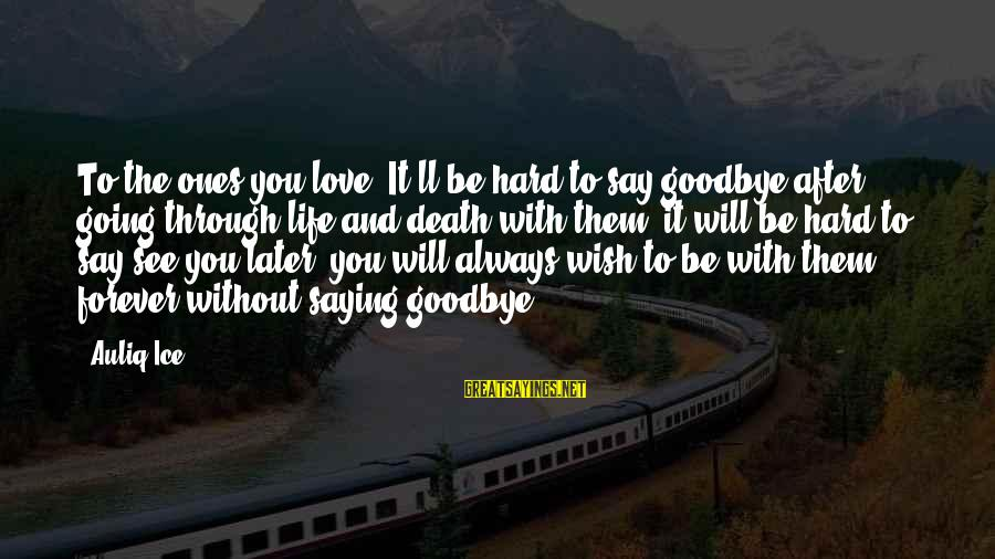 Saying I Love You And Goodbye Sayings By Auliq Ice: To the ones you love, It'll be hard to say goodbye after going through life
