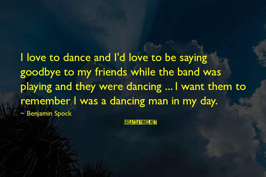 Saying I Love You And Goodbye Sayings By Benjamin Spock: I love to dance and I'd love to be saying goodbye to my friends while