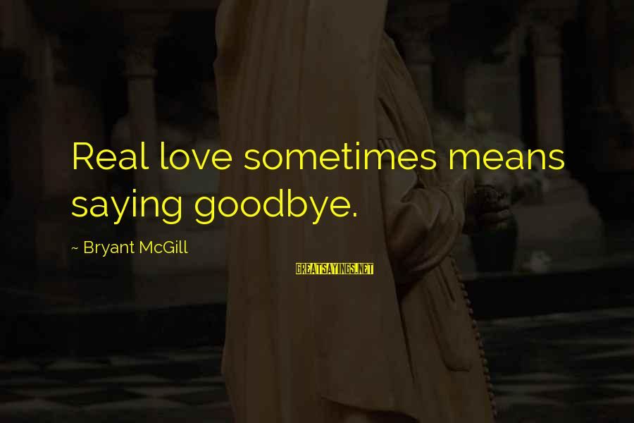 Saying I Love You And Goodbye Sayings By Bryant McGill: Real love sometimes means saying goodbye.