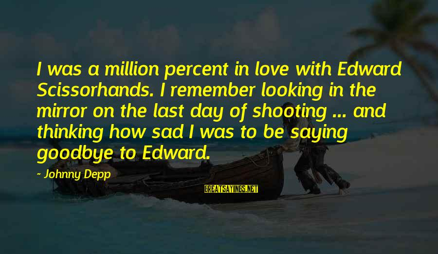 Saying I Love You And Goodbye Sayings By Johnny Depp: I was a million percent in love with Edward Scissorhands. I remember looking in the