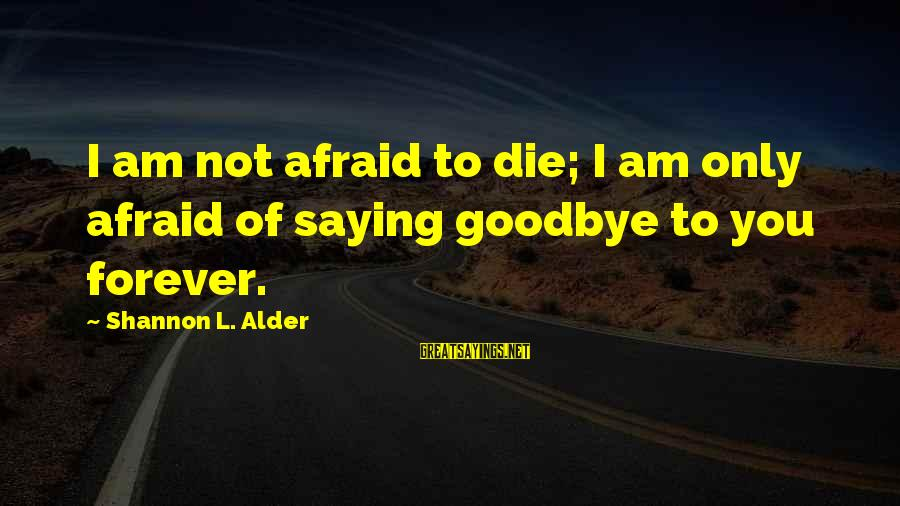 Saying I Love You And Goodbye Sayings By Shannon L. Alder: I am not afraid to die; I am only afraid of saying goodbye to you