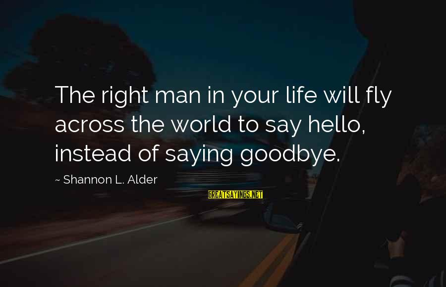 Saying I Love You And Goodbye Sayings By Shannon L. Alder: The right man in your life will fly across the world to say hello, instead