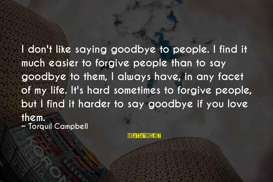 Saying I Love You And Goodbye Sayings By Torquil Campbell: I don't like saying goodbye to people. I find it much easier to forgive people