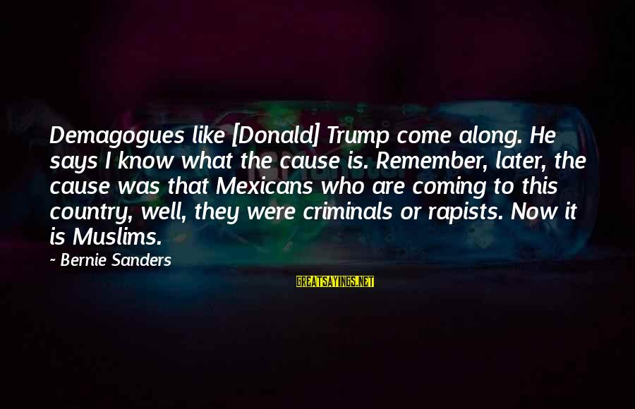 Says Or Sayings By Bernie Sanders: Demagogues like [Donald] Trump come along. He says I know what the cause is. Remember,