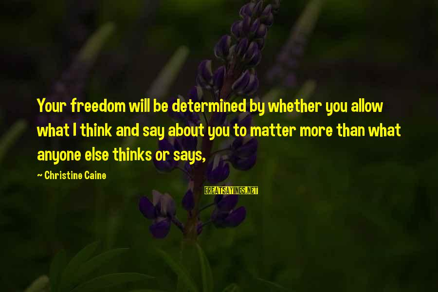 Says Or Sayings By Christine Caine: Your freedom will be determined by whether you allow what I think and say about