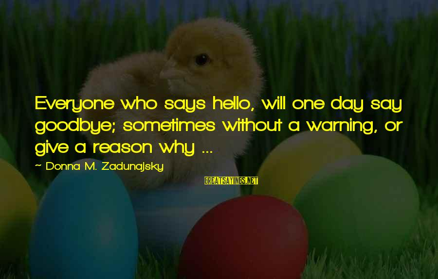 Says Or Sayings By Donna M. Zadunajsky: Everyone who says hello, will one day say goodbye; sometimes without a warning, or give